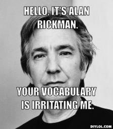alan-rickman-meme-generator-hello-it-s-alan-rickman-your-vocabulary-is-irritating-me-283efe
